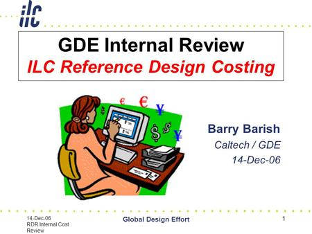 14-Dec-06 RDR Internal Cost Review Global Design Effort 1 GDE Internal Review ILC Reference Design Costing Barry Barish Caltech / GDE 14-Dec-06.