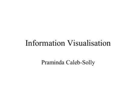 Information Visualisation Praminda Caleb-Solly. Learning Objectives Gain an understanding of the benefits of information visualisation Explore ways of.