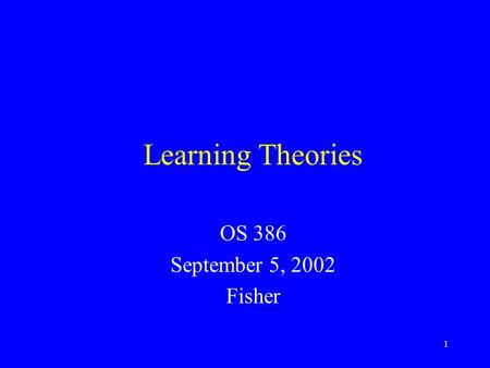 1 Learning Theories OS 386 September 5, 2002 Fisher.