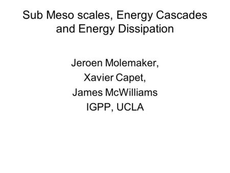 Sub Meso scales, Energy Cascades and Energy Dissipation Jeroen Molemaker, Xavier Capet, James McWilliams IGPP, UCLA.