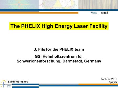 J. Fils for the PHELIX team GSI Helmholtzzentrum für Schwerionenforschung, Darmstadt, Germany Sept. 27 2010 Speyer EMMI Workshop The PHELIX High Energy.
