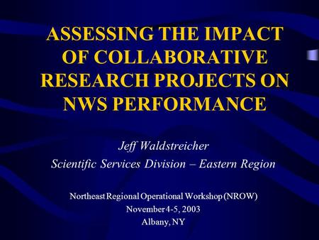 ASSESSING THE IMPACT OF COLLABORATIVE RESEARCH PROJECTS ON NWS PERFORMANCE Jeff Waldstreicher Scientific Services Division – Eastern Region Northeast Regional.