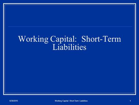 6/30/2015Working Capital: Short Term Liabilities1 Working Capital: Short-Term Liabilities.