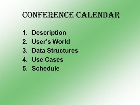 Conference Calendar 1.Description 2.User's World 3.Data Structures 4.Use Cases 5.Schedule.