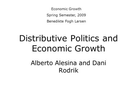 Distributive Politics and Economic Growth Alberto Alesina and Dani Rodrik Economic Growth Spring Semester, 2009 Benedikte Fogh Larsen.