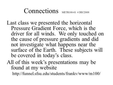 Connections METR100-01 4 DEC2009 Last class we presented the horizontal Pressure Gradient Force, which is the driver for all winds. We only touched on.
