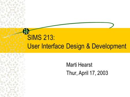 SIMS 213: User Interface Design & Development Marti Hearst Thur, April 17, 2003.