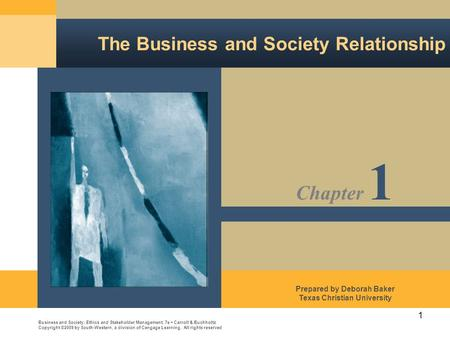 1 The Business and Society Relationship Business and Society: Ethics and Stakeholder Management, 7e Carroll & Buchholtz Copyright ©2009 by South-Western,