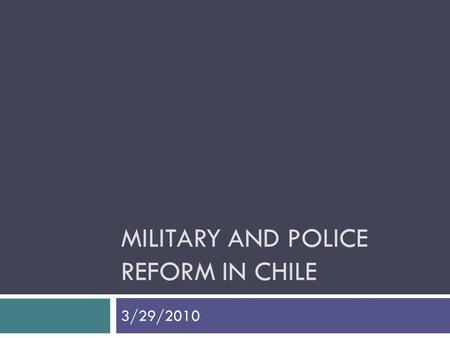MILITARY AND POLICE REFORM IN CHILE 3/29/2010. Civilian Control Over the Military and Democracy  Rule of Law  Guarantees during non-election times 
