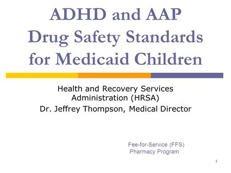 1 ADHD and AAP Drug Safety Standards for Medicaid Children Health and Recovery Services Administration (HRSA) Dr. Jeffrey Thompson, Medical Director Fee-for-Service.