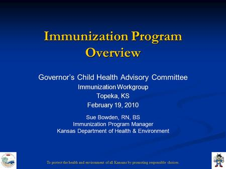To protect the health and environment of all Kansans by promoting responsible choices. Immunization Program Overview Governor's Child Health Advisory Committee.