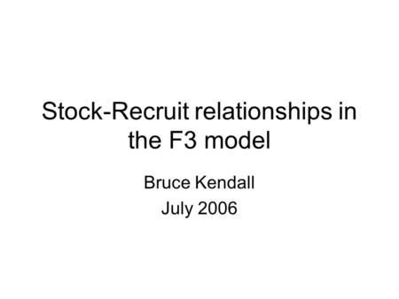 Stock-Recruit relationships in the F3 model Bruce Kendall July 2006.