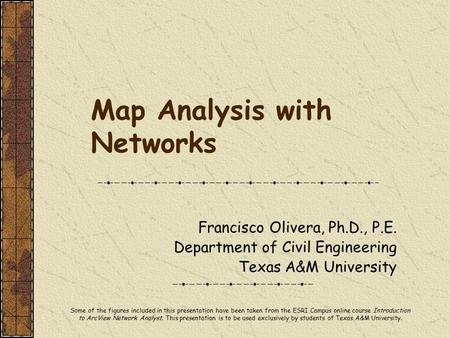 Map Analysis with Networks Francisco Olivera, Ph.D., P.E. Department of Civil Engineering Texas A&M University Some of the figures included in this presentation.