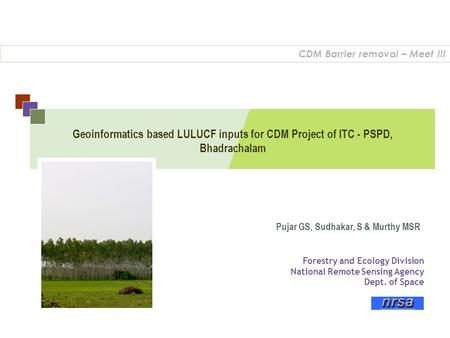 Geoinformatics based LULUCF inputs for CDM Project of ITC - PSPD, Bhadrachalam CDM Barrier removal – Meet III Forestry and Ecology Division National Remote.
