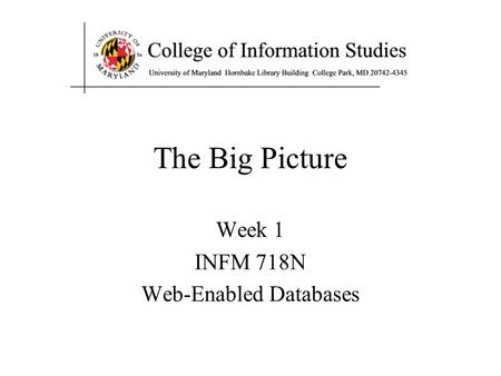 Week 1 INFM 718N Web-Enabled Databases The Big Picture.