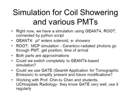 Simulation for Coil Showering and various PMTs Right now, we have a simulation using GEANT4, ROOT, connected by python script GEANT4: pi + enters solenoid,