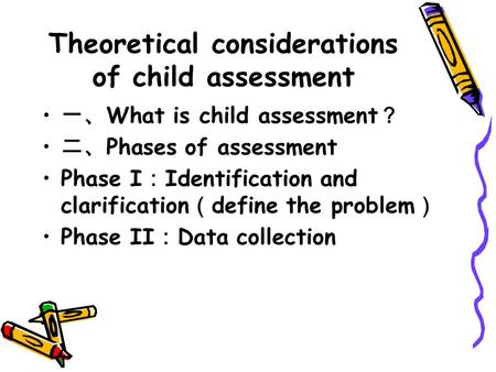 Theoretical considerations of child assessment 一、 What is child assessment ? 二、 Phases of assessment Phase I : Identification and clarification ( define.