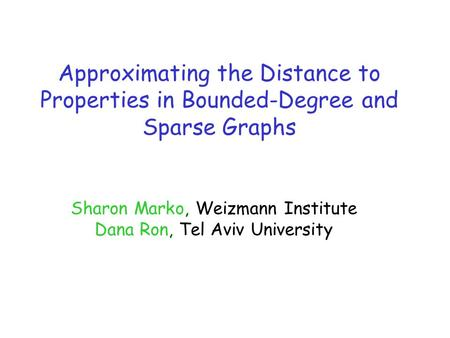 Approximating the Distance to Properties in Bounded-Degree and Sparse Graphs Sharon Marko, Weizmann Institute Dana Ron, Tel Aviv University.