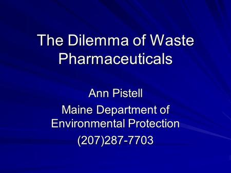 The Dilemma of Waste Pharmaceuticals Ann Pistell Maine Department of Environmental Protection (207)287-7703.