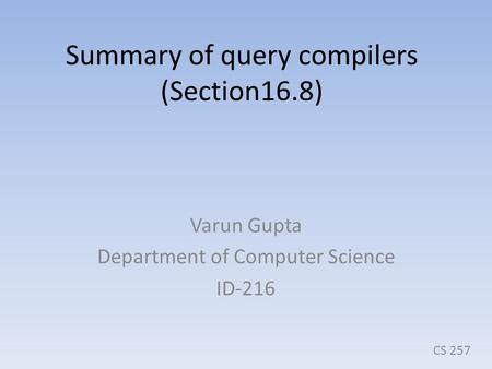 Summary of query compilers (Section16.8) Varun Gupta Department of Computer Science ID-216 CS 257.