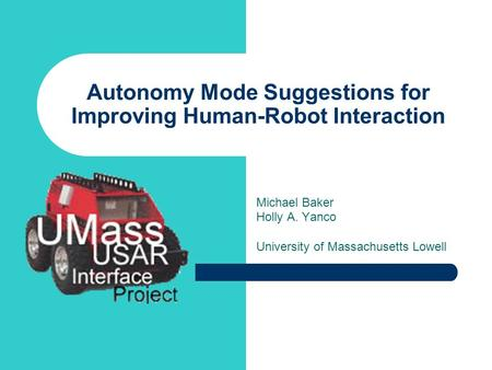 Autonomy Mode Suggestions for Improving Human-Robot Interaction Michael Baker Holly A. Yanco University of Massachusetts Lowell.