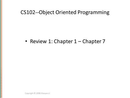 CS102--Object Oriented Programming Review 1: Chapter 1 – Chapter 7 Copyright © 2008 Xiaoyan Li.