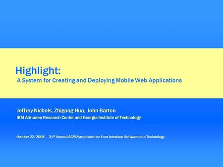 Highlight: A System for Creating and Deploying Mobile Web Applications Jeffrey Nichols, Zhigang Hua, John Barton IBM Almaden Research Center and Georgia.