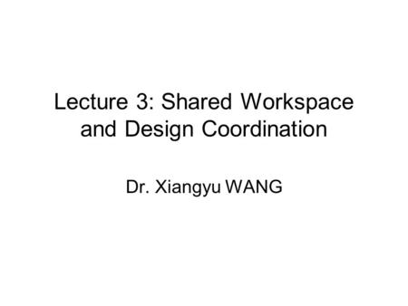 Lecture 3: Shared Workspace and Design Coordination Dr. Xiangyu WANG.