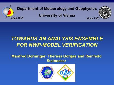 Department of Meteorology and Geophysics University of Vienna since 1851 since 1365 TOWARDS AN ANALYSIS ENSEMBLE FOR NWP-MODEL VERIFICATION Manfred Dorninger,