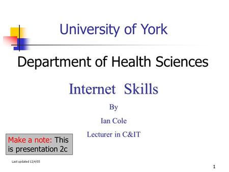 1 University of York Department of Health Sciences Internet Skills By Ian Cole Lecturer in C&IT Last updated 12/4/05 Make a note: This is presentation.