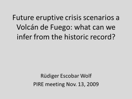 Future eruptive crisis scenarios a Volcán de Fuego: what can we infer from the historic record? Rüdiger Escobar Wolf PIRE meeting Nov. 13, 2009.