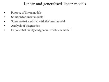 Linear and generalised linear models Purpose of linear models Solution for linear models Some statistics related with the linear model Analysis of diagnostics.
