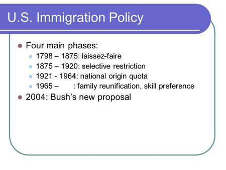 U.S. Immigration Policy Four main phases: 1798 – 1875: laissez-faire 1875 – 1920: selective restriction 1921 - 1964: national origin quota 1965 – : family.
