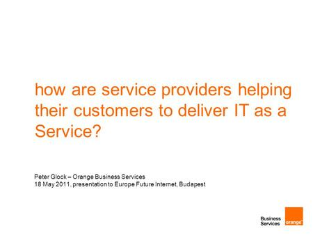 How are service providers helping their customers to deliver IT as a Service? Peter Glock – Orange Business Services 18 May 2011, presentation to Europe.