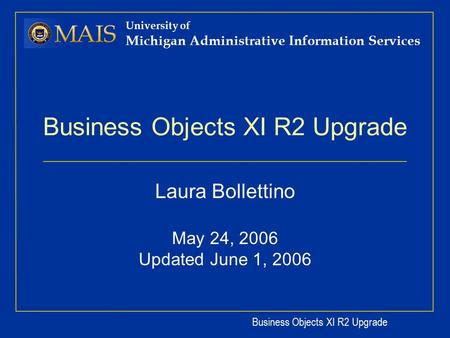 Business Objects XI R2 Upgrade University of Michigan Administrative Information Services Business Objects XI R2 Upgrade Laura Bollettino May 24, 2006.