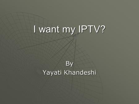 I want my IPTV? By Yayati Khandeshi. What is IPTV?  IPTV does not mean that a person will log on to a webpage to watch their favorite TV shows over 