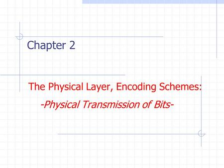 The Physical Layer, Encoding Schemes: -Physical Transmission of Bits- Chapter 2.