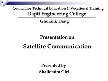 Council for Technical Education & Vocational Training Rapti Engineering College Ghorahi, Dang Presentation on Satellite Communication Presented by Shailendra.