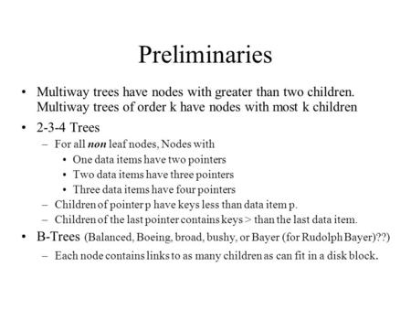 Preliminaries Multiway trees have nodes with greater than two children. Multiway trees of order k have nodes with most k children 2-3-4 Trees –For all.