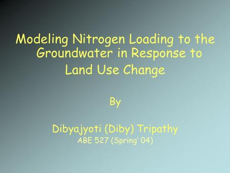 Modeling Nitrogen Loading to the Groundwater in Response to Land Use Change By Dibyajyoti (Diby) Tripathy ABE 527 (Spring' 04)