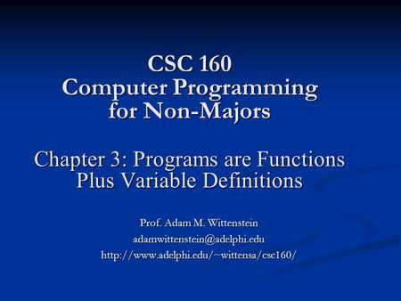 CSC 160 Computer Programming for Non-Majors Chapter 3: Programs are Functions Plus Variable Definitions Prof. Adam M. Wittenstein