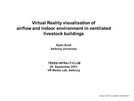 KJELD SVIDT, AALBORG UNIVERSITY Virtual Reality visualisation of airflow and indoor environment in ventilated livestock buildings Kjeld Svidt Aalborg University.