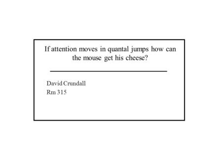 If attention moves in quantal jumps how can the mouse get his cheese? David Crundall Rm 315.