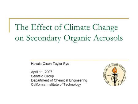 Havala Olson Taylor Pye April 11, 2007 Seinfeld Group Department of Chemical Engineering California Institute of Technology The Effect of Climate Change.