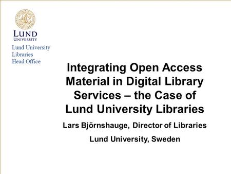 Lund University Libraries Head Office Integrating Open Access Material in Digital Library Services – the Case of Lund University Libraries Lars Björnshauge,