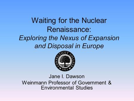 Waiting for the Nuclear Renaissance: Exploring the Nexus of Expansion and Disposal in Europe Jane I. Dawson Weinmann Professor of Government & Environmental.