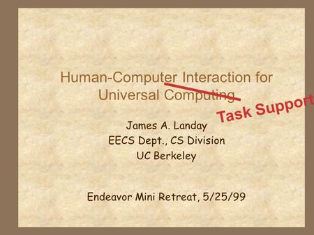 Human-Computer Interaction for Universal Computing James A. Landay EECS Dept., CS Division UC Berkeley Endeavor Mini Retreat, 5/25/99 Task Support.