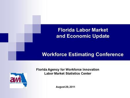 August 29, 2011 Florida Agency for Workforce Innovation Labor Market Statistics Center Florida Labor Market and Economic Update Workforce Estimating Conference.