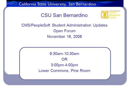CSU San Bernardino CMS/PeopleSoft Student Administration Updates Open Forum November 16, 2006 9:30am-10:30am OR 3:00pm-4:00pm Lower Commons, Pine Room.