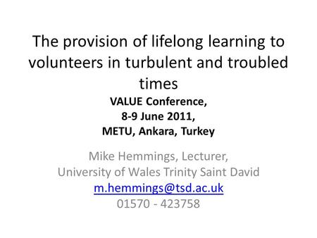 The provision of lifelong learning to volunteers in turbulent and troubled times VALUE Conference, 8-9 June 2011, METU, Ankara, Turkey Mike Hemmings, Lecturer,